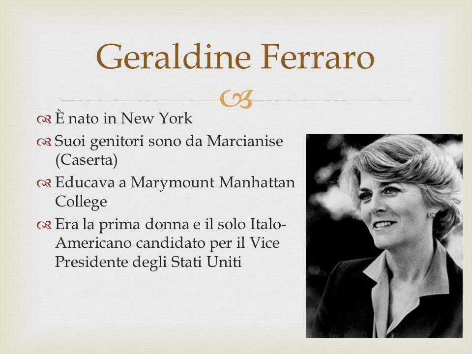 È nato in New York Suoi genitori sono da Marcianise (Caserta) Educava a Marymount Manhattan College Era la prima donna e il solo Italo- Americano candidato per il Vice Presidente degli Stati Uniti Geraldine Ferraro