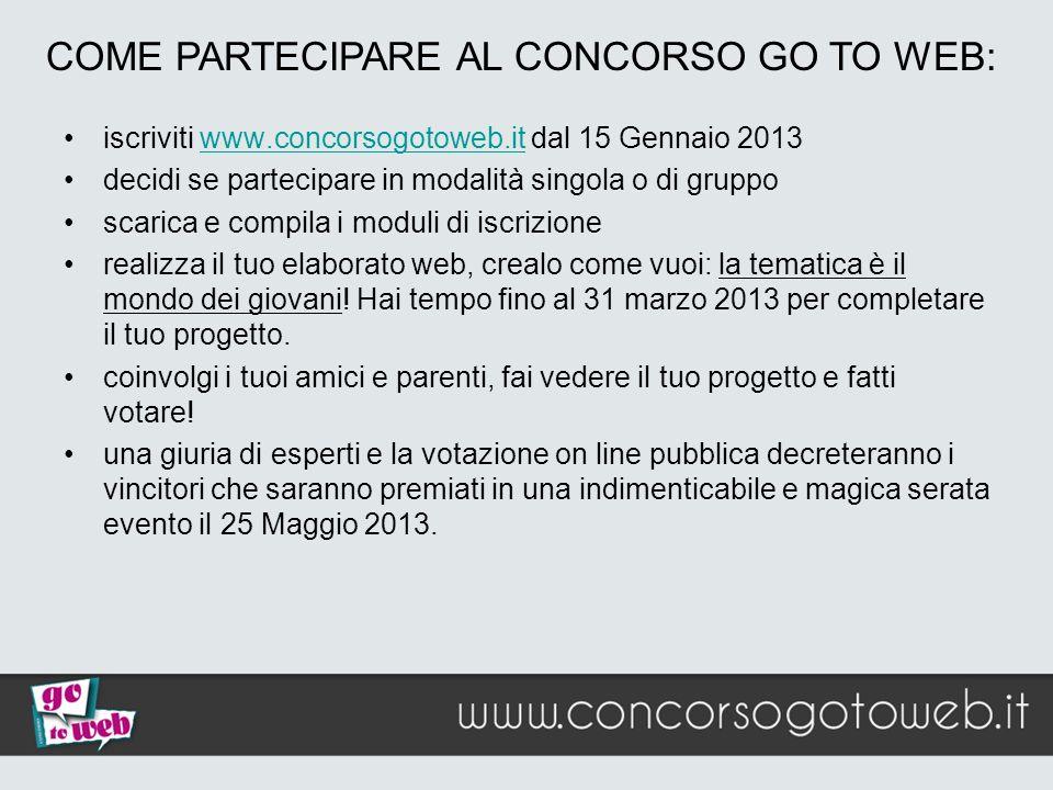 COME PARTECIPARE AL CONCORSO GO TO WEB: iscriviti www.concorsogotoweb.it dal 15 Gennaio 2013www.concorsogotoweb.it decidi se partecipare in modalità s