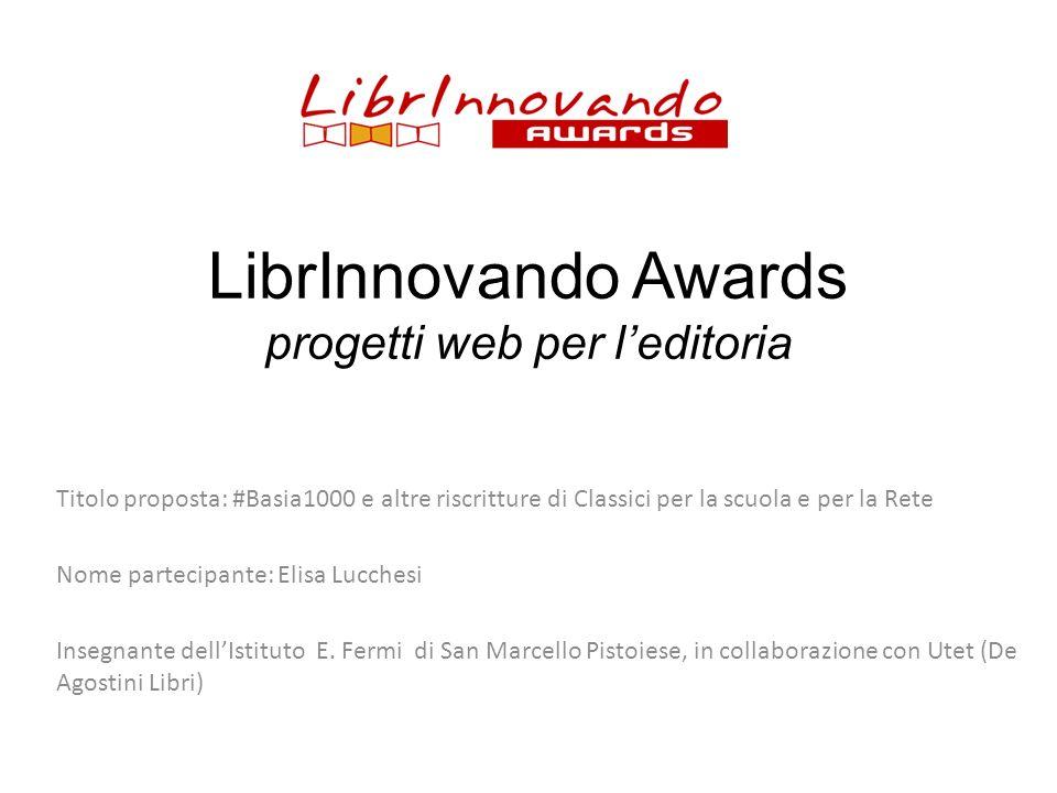 LibrInnovando Awards progetti web per leditoria Titolo proposta: #Basia1000 e altre riscritture di Classici per la scuola e per la Rete Nome partecipa