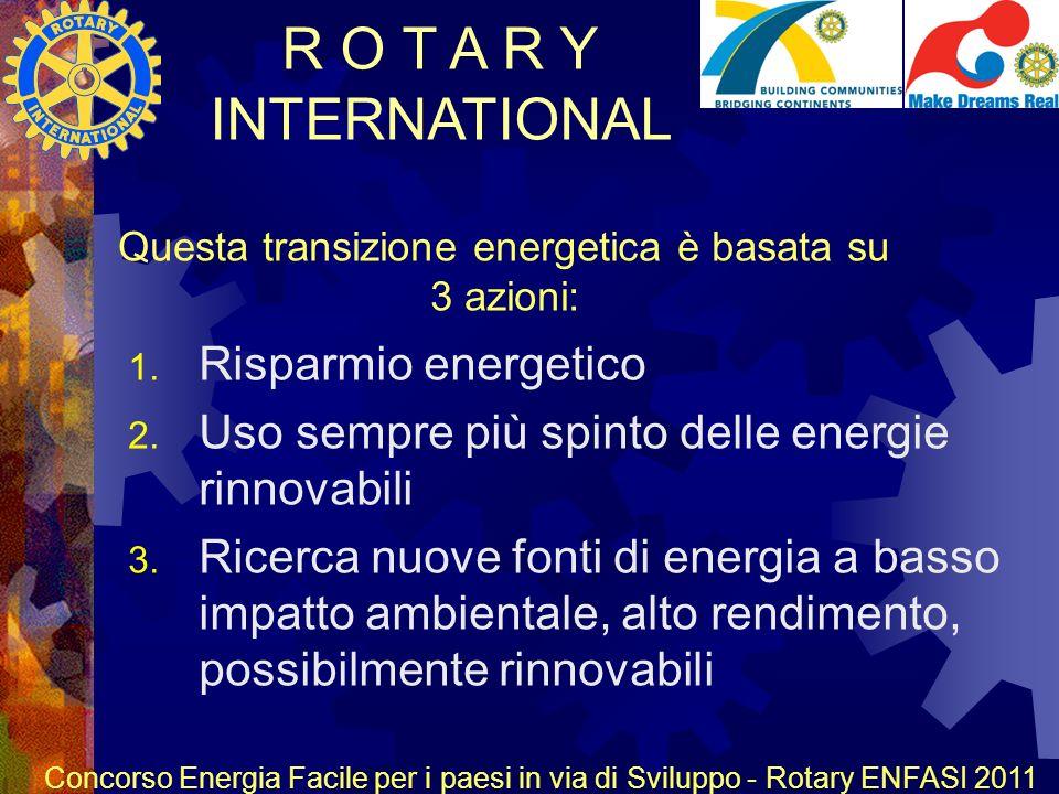 R O T A R Y INTERNATIONAL Concorso Energia Facile per i paesi in via di Sviluppo - Rotary ENFASI 2011 Questa transizione energetica è basata su 3 azioni: 1.