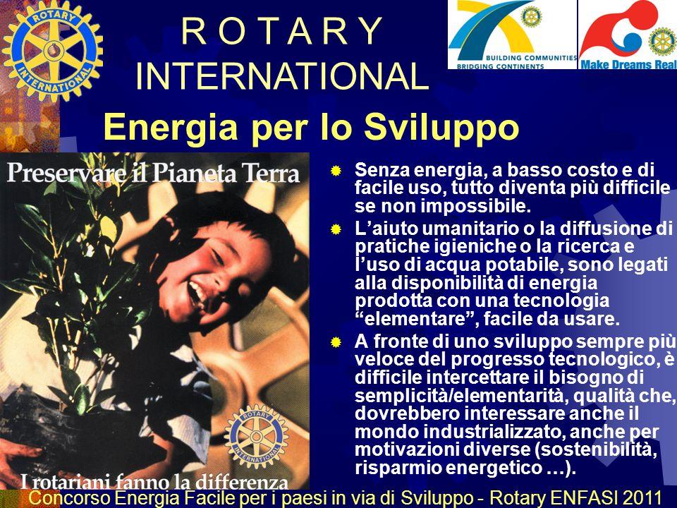 R O T A R Y INTERNATIONAL Concorso Energia Facile per i paesi in via di Sviluppo - Rotary ENFASI 2011 Energia per lo Sviluppo Senza energia, a basso costo e di facile uso, tutto diventa più difficile se non impossibile.