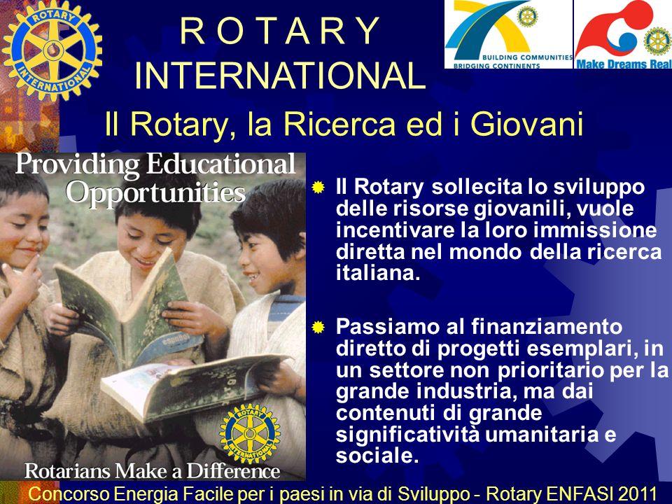 R O T A R Y INTERNATIONAL Concorso Energia Facile per i paesi in via di Sviluppo - Rotary ENFASI 2011 Il Rotary, la Ricerca ed i Giovani Il Rotary sollecita lo sviluppo delle risorse giovanili, vuole incentivare la loro immissione diretta nel mondo della ricerca italiana.