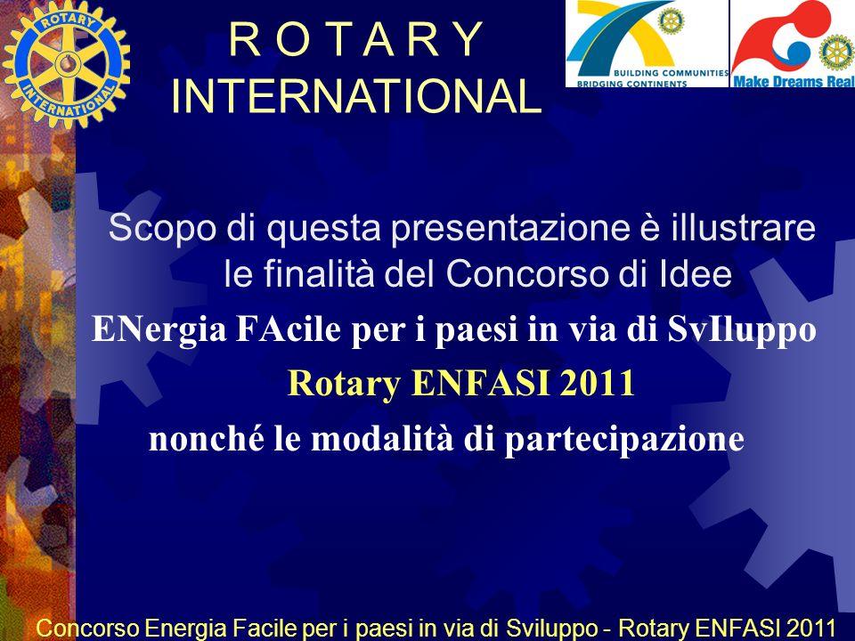 R O T A R Y INTERNATIONAL Concorso Energia Facile per i paesi in via di Sviluppo - Rotary ENFASI 2011 Scopo di questa presentazione è illustrare le finalità del Concorso di Idee ENergia FAcile per i paesi in via di SvIluppo Rotary ENFASI 2011 nonché le modalità di partecipazione