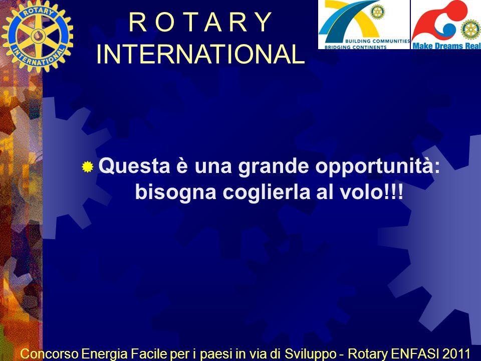 R O T A R Y INTERNATIONAL Concorso Energia Facile per i paesi in via di Sviluppo - Rotary ENFASI 2011 Questa è una grande opportunità: bisogna coglierla al volo!!!