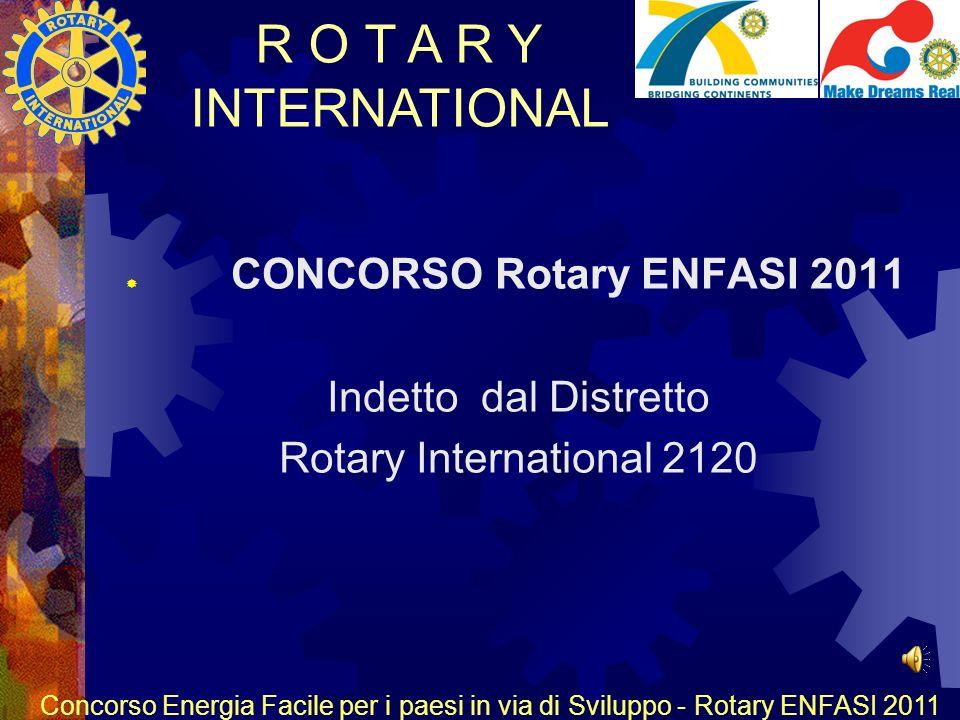 R O T A R Y INTERNATIONAL Concorso Energia Facile per i paesi in via di Sviluppo - Rotary ENFASI 2011 CONCORSO Rotary ENFASI 2011 Indetto dal Distretto Rotary International 2120