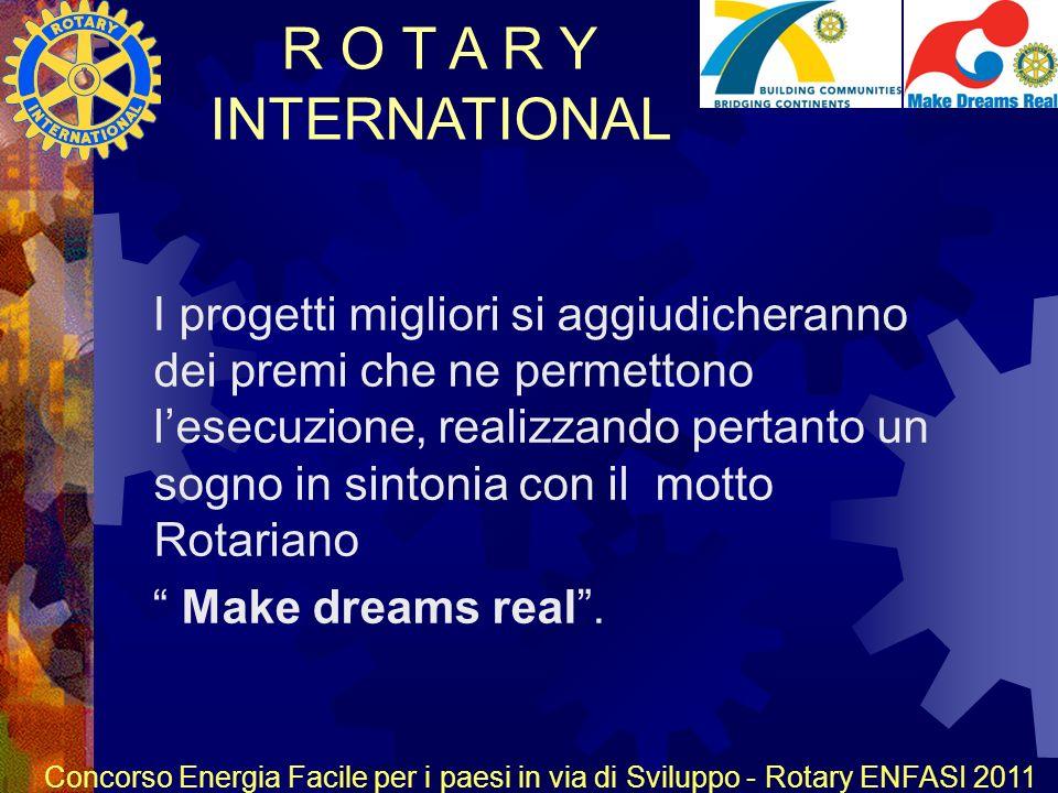 R O T A R Y INTERNATIONAL Concorso Energia Facile per i paesi in via di Sviluppo - Rotary ENFASI 2011 I progetti migliori si aggiudicheranno dei premi che ne permettono lesecuzione, realizzando pertanto un sogno in sintonia con il motto Rotariano Make dreams real.