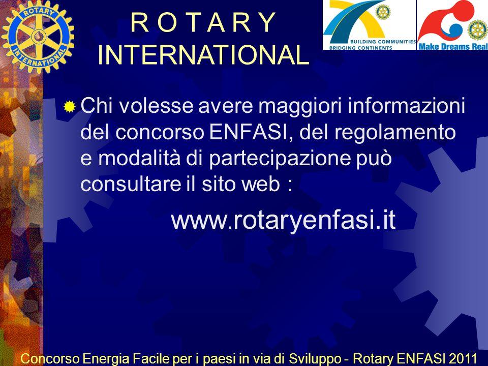 R O T A R Y INTERNATIONAL Concorso Energia Facile per i paesi in via di Sviluppo - Rotary ENFASI 2011 Chi volesse avere maggiori informazioni del concorso ENFASI, del regolamento e modalità di partecipazione può consultare il sito web : www.
