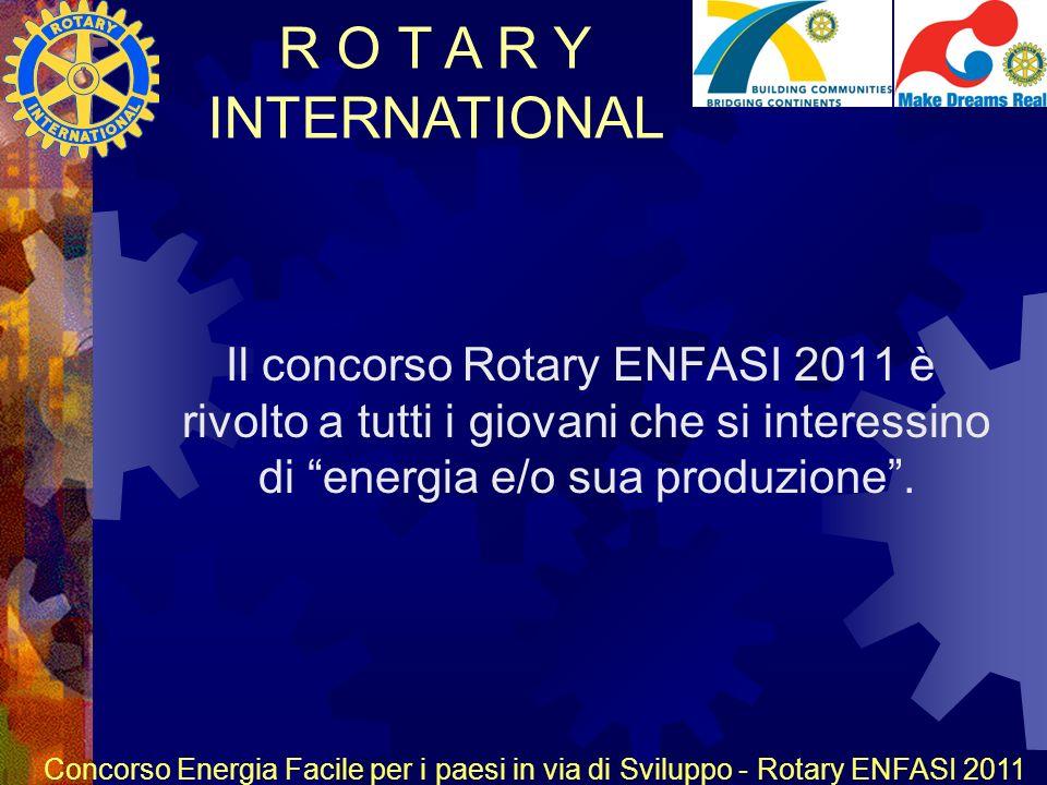 R O T A R Y INTERNATIONAL Concorso Energia Facile per i paesi in via di Sviluppo - Rotary ENFASI 2011 Il concorso Rotary ENFASI 2011 è rivolto a tutti i giovani che si interessino di energia e/o sua produzione.