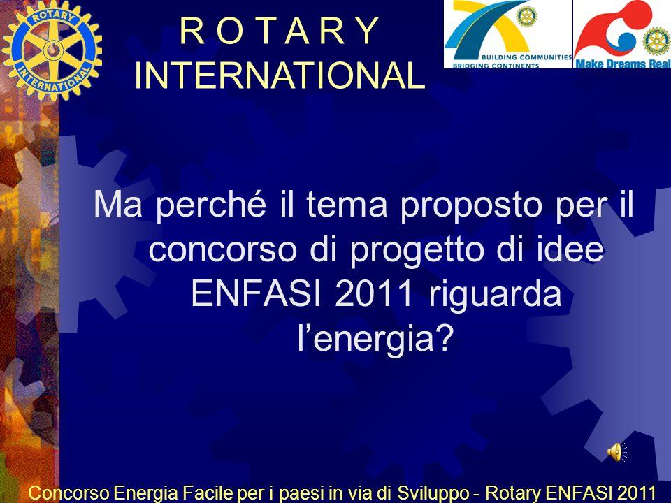 R O T A R Y INTERNATIONAL Concorso Energia Facile per i paesi in via di Sviluppo - Rotary ENFASI 2011 Ma perché il tema proposto per il concorso di progetto di idee ENFASI 2011 riguarda lenergia?
