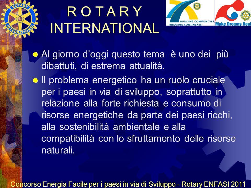 R O T A R Y INTERNATIONAL Concorso Energia Facile per i paesi in via di Sviluppo - Rotary ENFASI 2011 Al giorno doggi questo tema è uno dei più dibattuti, di estrema attualità.