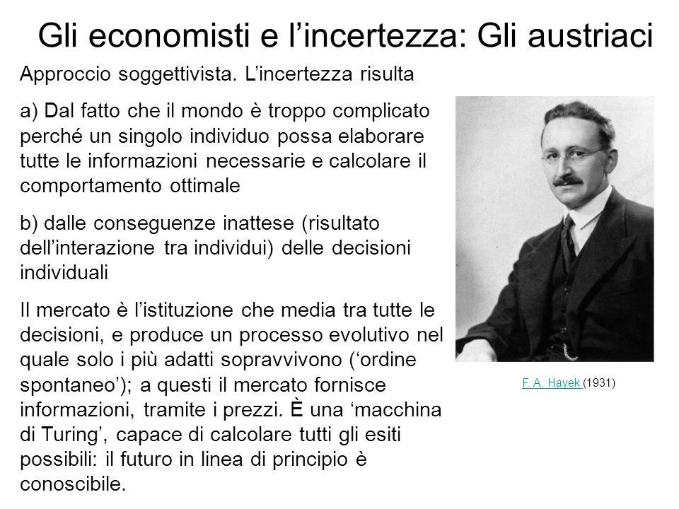 Gli economisti e lincertezza: Gli austriaci Approccio soggettivista. Lincertezza risulta a) Dal fatto che il mondo è troppo complicato perché un singo
