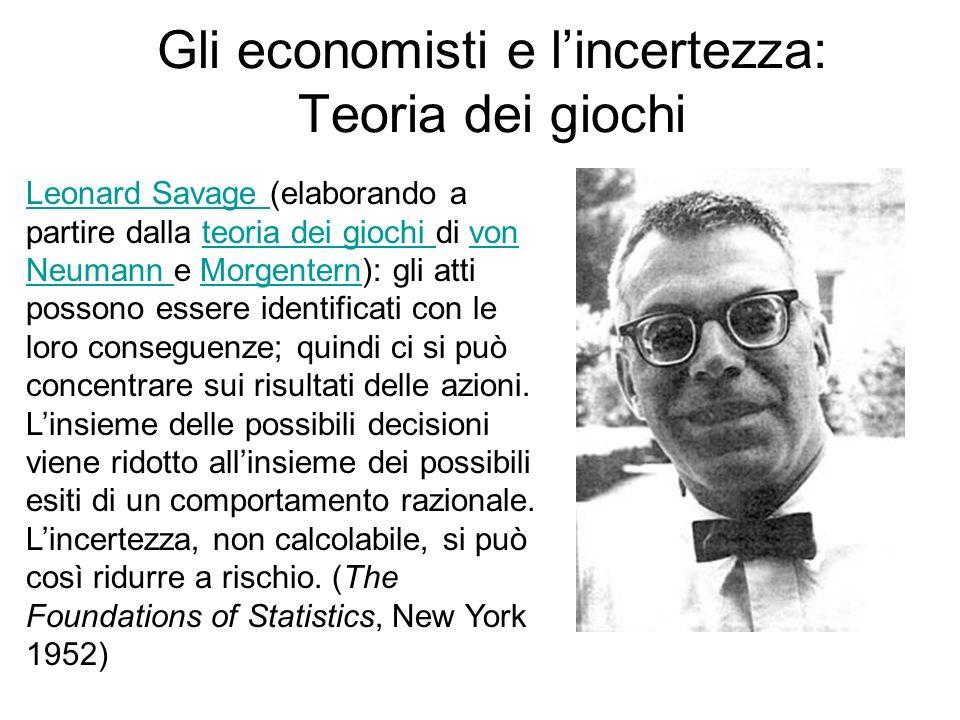 Gli economisti e lincertezza: Teoria dei giochi Leonard Savage Leonard Savage (elaborando a partire dalla teoria dei giochi di von Neumann e Morgenter
