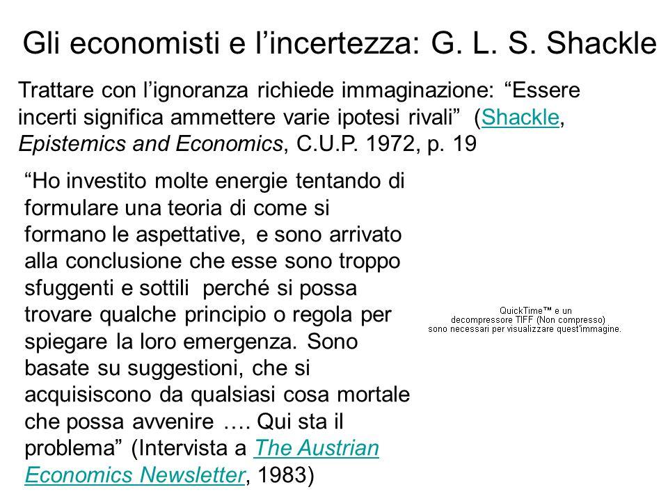 Gli economisti e lincertezza: G. L. S. Shackle Ho investito molte energie tentando di formulare una teoria di come si formano le aspettative, e sono a