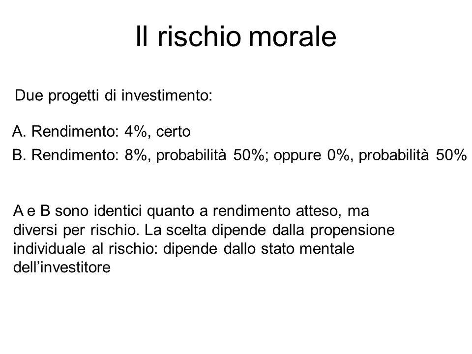 Il rischio morale Due progetti di investimento: A. Rendimento: 4%, certo B. Rendimento: 8%, probabilità 50%; oppure 0%, probabilità 50% A e B sono ide