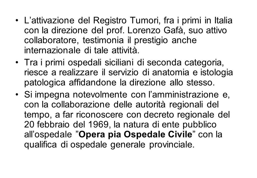 Lattivazione del Registro Tumori, fra i primi in Italia con la direzione del prof. Lorenzo Gafà, suo attivo collaboratore, testimonia il prestigio anc