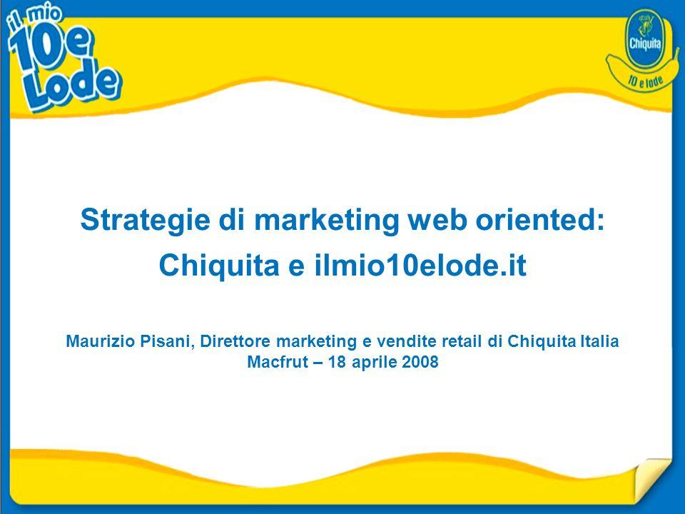 Strategie di marketing web oriented: Chiquita e ilmio10elode.it Maurizio Pisani, Direttore marketing e vendite retail di Chiquita Italia Macfrut – 18