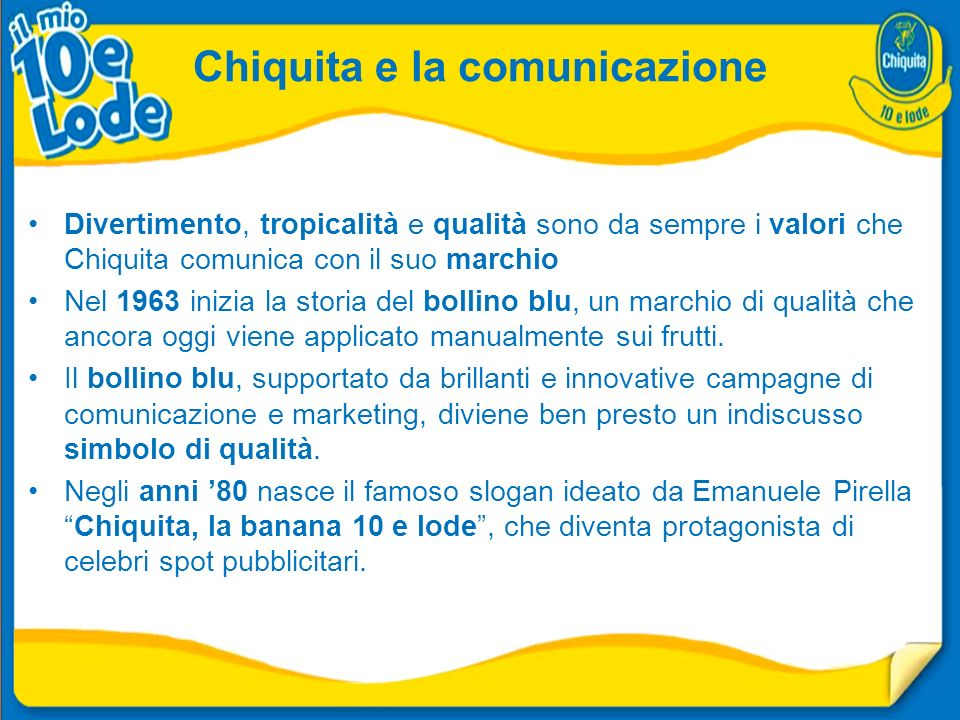 Divertimento, tropicalità e qualità sono da sempre i valori che Chiquita comunica con il suo marchio Nel 1963 inizia la storia del bollino blu, un marchio di qualità che ancora oggi viene applicato manualmente sui frutti.