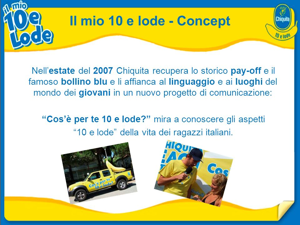 Il mio 10 e lode - Concept Nellestate del 2007 Chiquita recupera lo storico pay-off e il famoso bollino blu e li affianca al linguaggio e ai luoghi del mondo dei giovani in un nuovo progetto di comunicazione: Cosè per te 10 e lode.