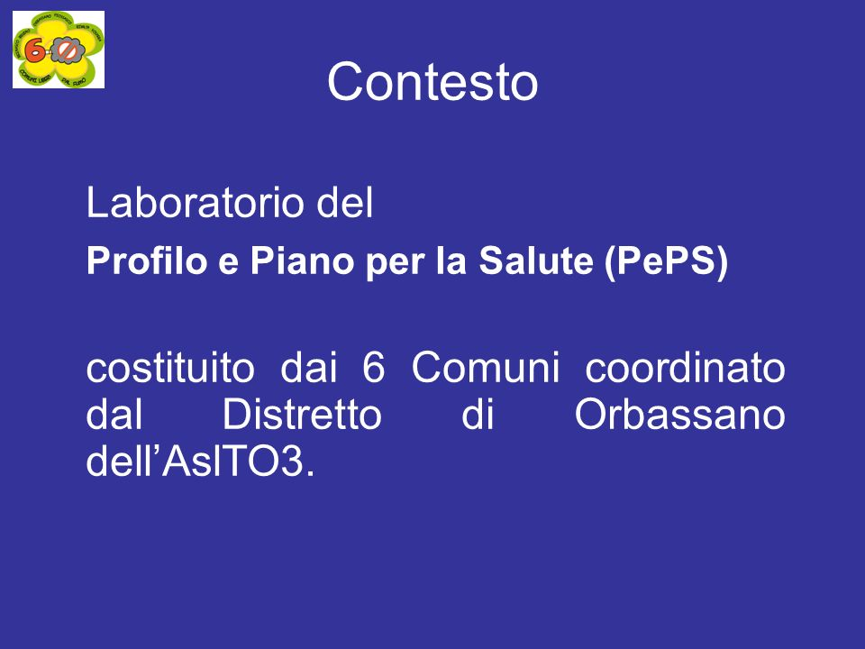Laboratorio del Profilo e Piano per la Salute (PePS) costituito dai 6 Comuni coordinato dal Distretto di Orbassano dellAslTO3. Contesto