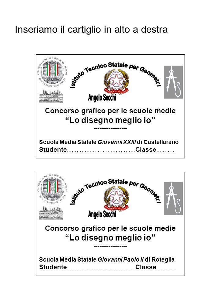 Inseriamo il cartiglio in alto a destra Concorso grafico per le scuole medie Lo disegno meglio io ------------------ Scuola Media Statale Giovanni XXIII di Castellarano Studente …………………………………… Classe ………… Concorso grafico per le scuole medie Lo disegno meglio io ------------------ Scuola Media Statale Giovanni Paolo II di Roteglia Studente …………………………………… Classe …………