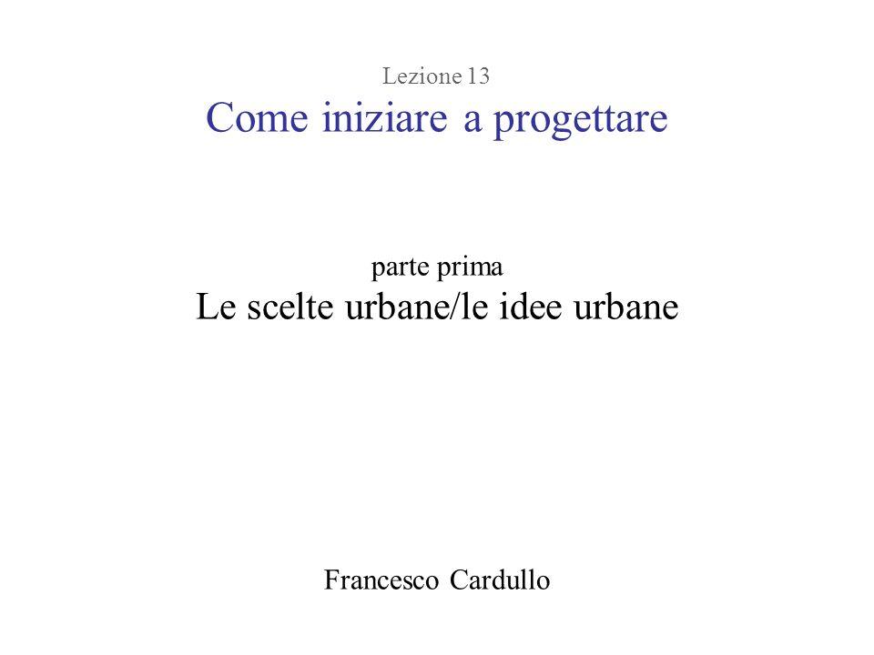 Lezione 13 Come iniziare a progettare parte prima Le scelte urbane/le idee urbane Francesco Cardullo