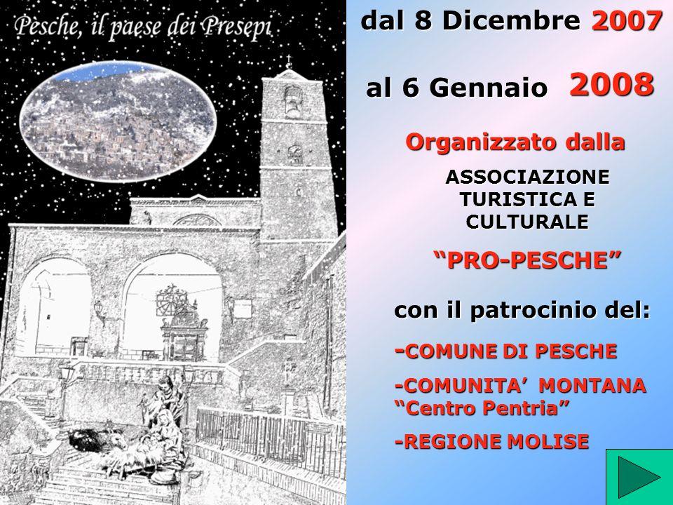 dal 8 Dicembre 2007 al 6 Gennaio 2008 Organizzato dalla ASSOCIAZIONE TURISTICA E CULTURALE PRO-PESCHE con il patrocinio del: - COMUNE - COMUNE DI PESCHE -COMUNITA MONTANA Centro Pentria -REGIONE MOLISE