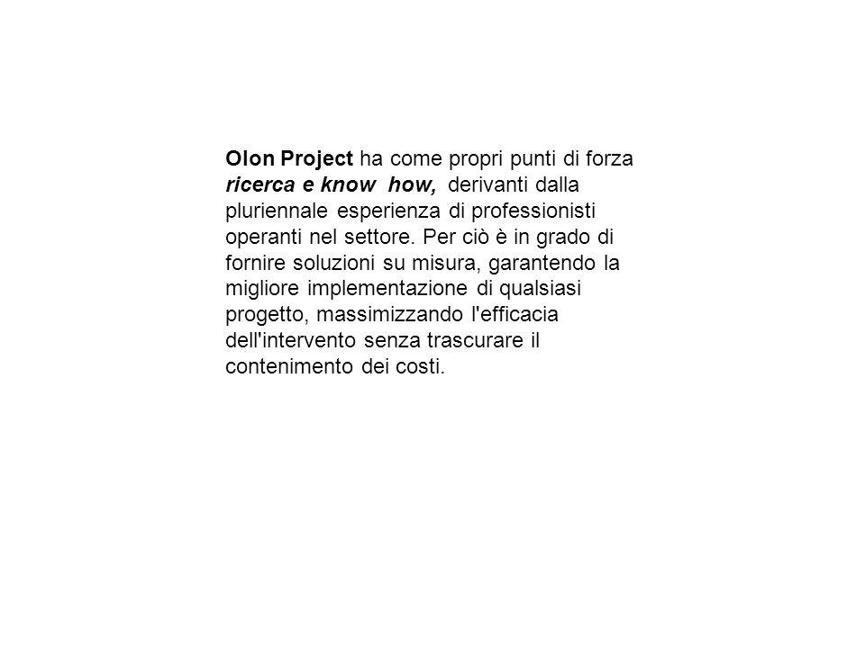 Olon Project ha come propri punti di forza ricerca e know how, derivanti dalla pluriennale esperienza di professionisti operanti nel settore. Per ciò