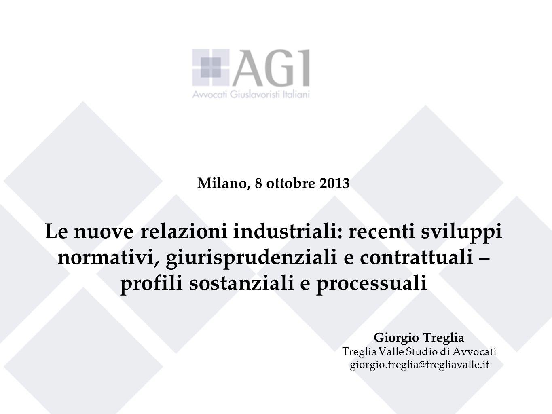 1 Milano, 8 ottobre 2013 Le nuove relazioni industriali: recenti sviluppi normativi, giurisprudenziali e contrattuali – profili sostanziali e processu