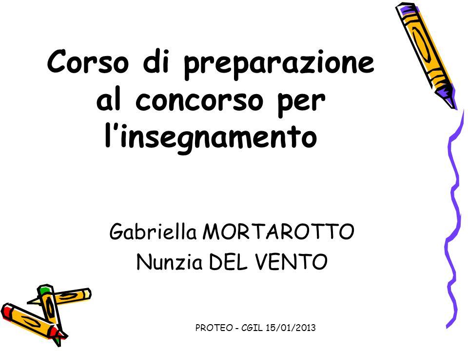 PROTEO - CGIL 15/01/2013 Corso di preparazione al concorso per linsegnamento Gabriella MORTAROTTO Nunzia DEL VENTO