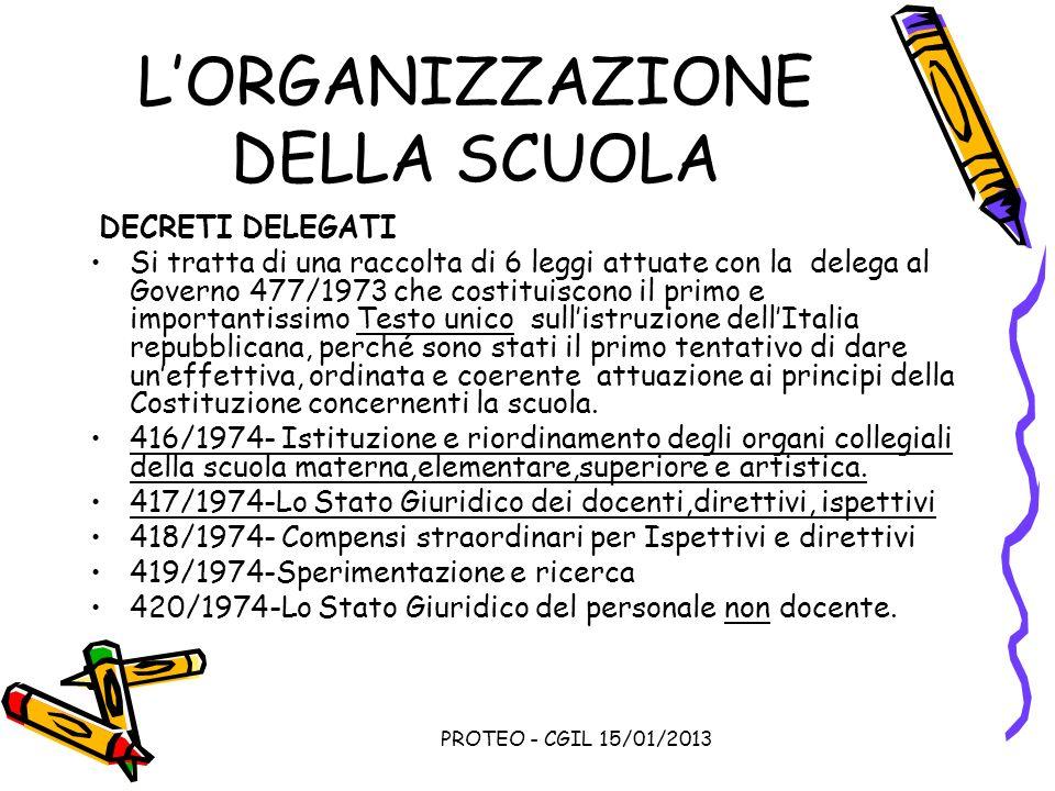 PROTEO - CGIL 15/01/2013 LORGANIZZAZIONE DELLA SCUOLA DECRETI DELEGATI Si tratta di una raccolta di 6 leggi attuate con la delega al Governo 477/1973