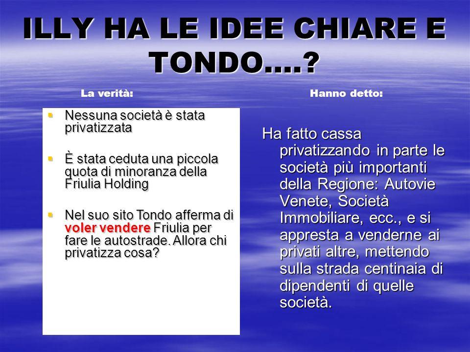 ILLY HA LE IDEE CHIARE E TONDO….? Ha fatto cassa privatizzando in parte le società più importanti della Regione: Autovie Venete, Società Immobiliare,