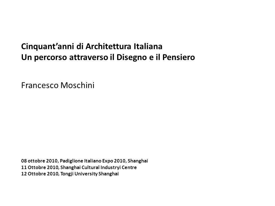 Cinquantanni di Architettura Italiana Un percorso attraverso il Disegno e il Pensiero Francesco Moschini 08 ottobre 2010, Padiglione Italiano Expo 201