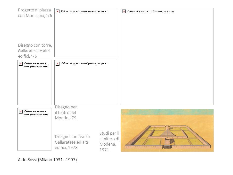 Aldo Rossi (Milano 1931 - 1997) Studi per il cimitero di Modena, 1971 Disegno con teatro Gallaratese ed altri edifici, 1978 Progetto di piazza con Mun