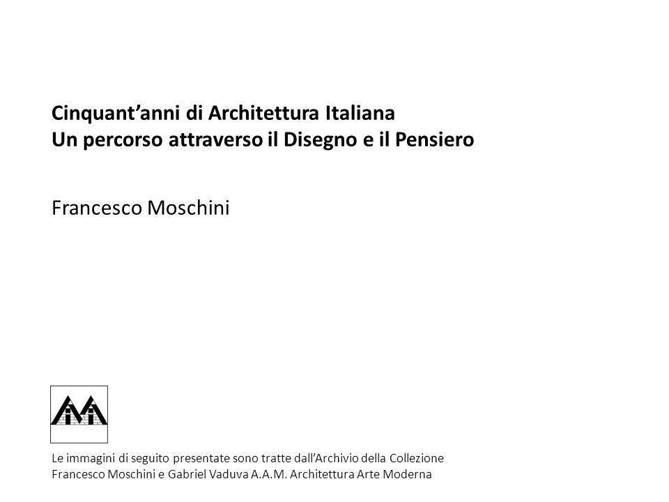 Cinquantanni di Architettura Italiana Un percorso attraverso il Disegno e il Pensiero Francesco Moschini Le immagini di seguito presentate sono tratte