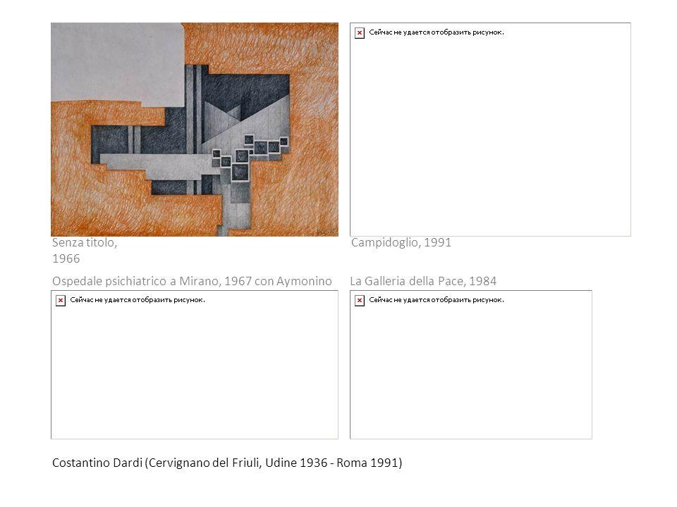 Costantino Dardi (Cervignano del Friuli, Udine 1936 - Roma 1991) Senza titolo, 1966 Campidoglio, 1991 Ospedale psichiatrico a Mirano, 1967 con Aymonin