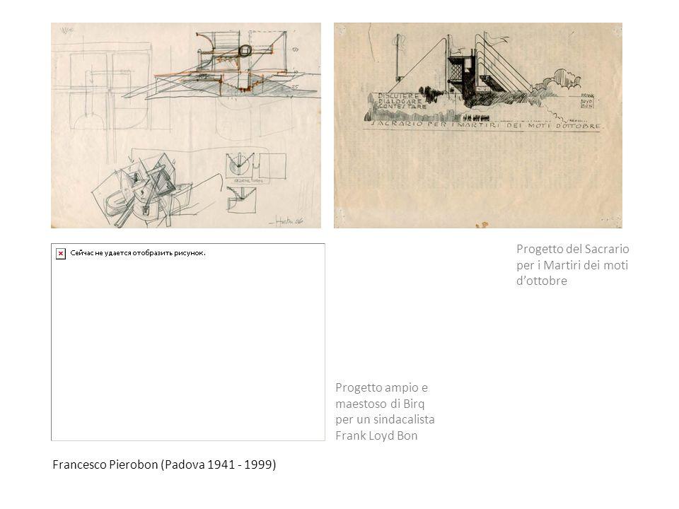 Francesco Pierobon (Padova 1941 - 1999) Progetto ampio e maestoso di Birq per un sindacalista Frank Loyd Bon Progetto del Sacrario per i Martiri dei m