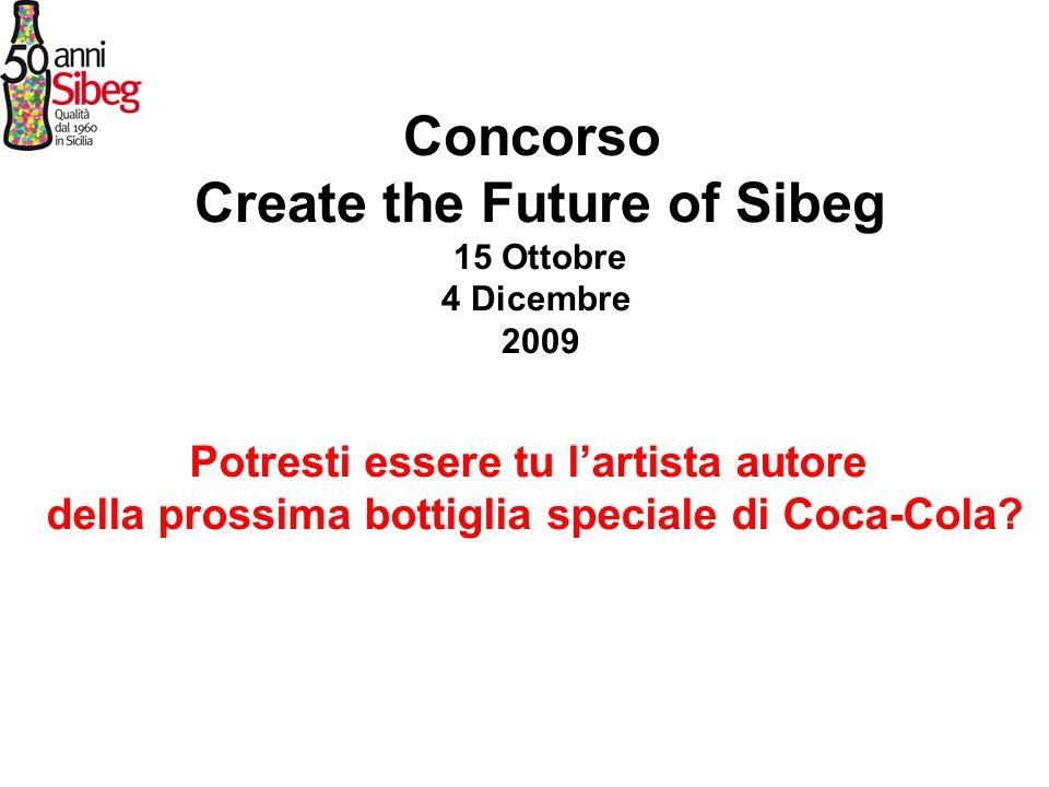 Concorso Create the Future of Sibeg 15 Ottobre 4 Dicembre 2009 Potresti essere tu lartista autore della prossima bottiglia speciale di Coca-Cola?