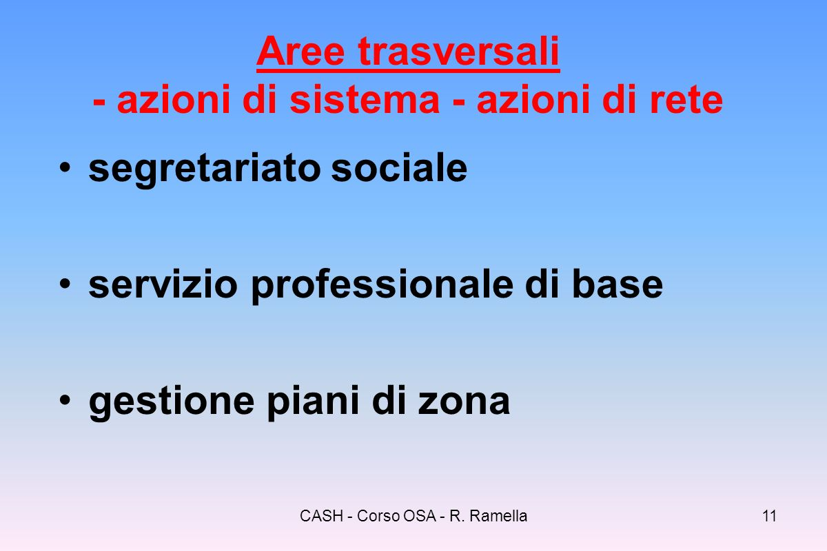 CASH - Corso OSA - R. Ramella10 Aree prioritarie dintervento (contenitori per bisogni e soggetti svantaggiati) minori responsabilità familiari anziani