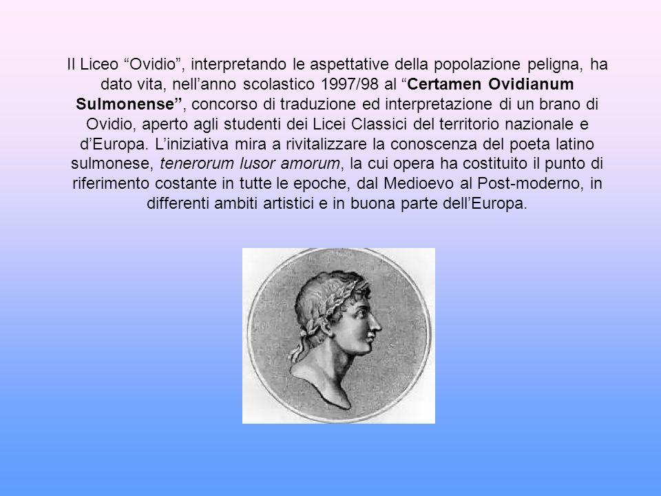 Il Liceo Ovidio, interpretando le aspettative della popolazione peligna, ha dato vita, nellanno scolastico 1997/98 al Certamen Ovidianum Sulmonense, c