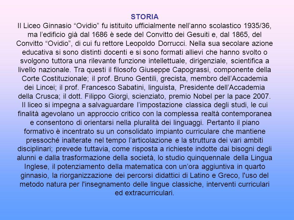 STORIA Il Liceo Ginnasio Ovidio fu istituito ufficialmente nellanno scolastico 1935/36, ma ledificio già dal 1686 è sede del Convitto dei Gesuiti e, d