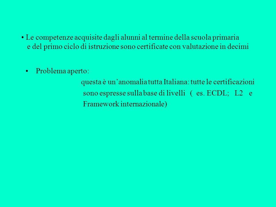 Le competenze acquisite dagli alunni al termine della scuola primaria e del primo ciclo di istruzione sono certificate con valutazione in decimi Problema aperto: questa è unanomalia tutta Italiana: tutte le certificazioni sono espresse sulla base di livelli ( es.