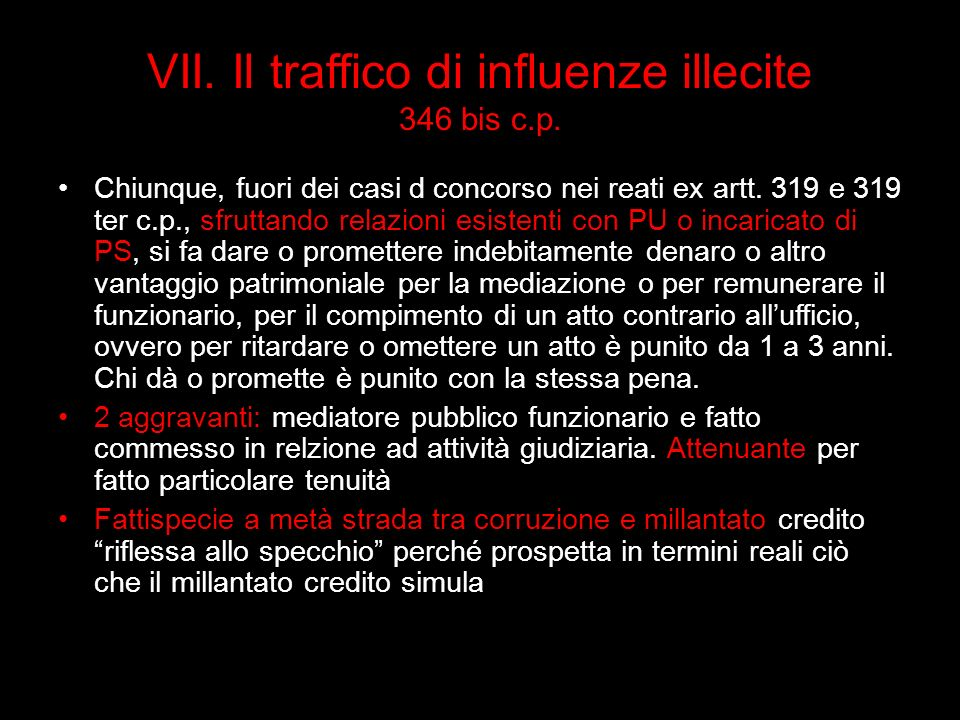 VII. Il traffico di influenze illecite 346 bis c.p. Chiunque, fuori dei casi d concorso nei reati ex artt. 319 e 319 ter c.p., sfruttando relazioni es