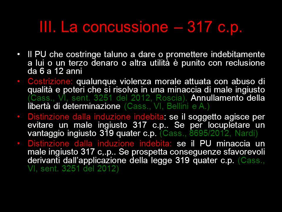 III. La concussione – 317 c.p. Il PU che costringe taluno a dare o promettere indebitamente a lui o un terzo denaro o altra utilità è punito con reclu