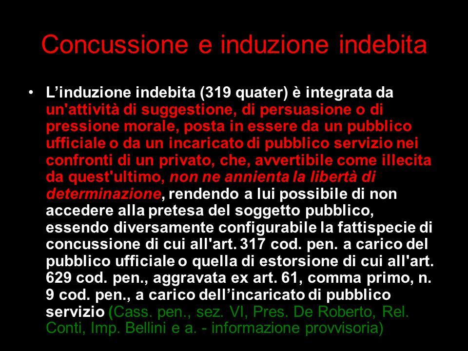 Concussione e induzione indebita Linduzione indebita (319 quater) è integrata da un'attività di suggestione, di persuasione o di pressione morale, pos