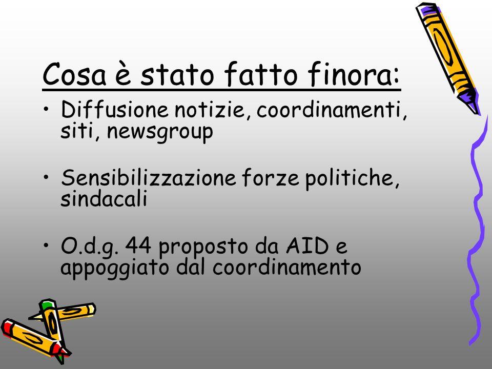 Cosa è stato fatto finora: Diffusione notizie, coordinamenti, siti, newsgroup Sensibilizzazione forze politiche, sindacali O.d.g. 44 proposto da AID e