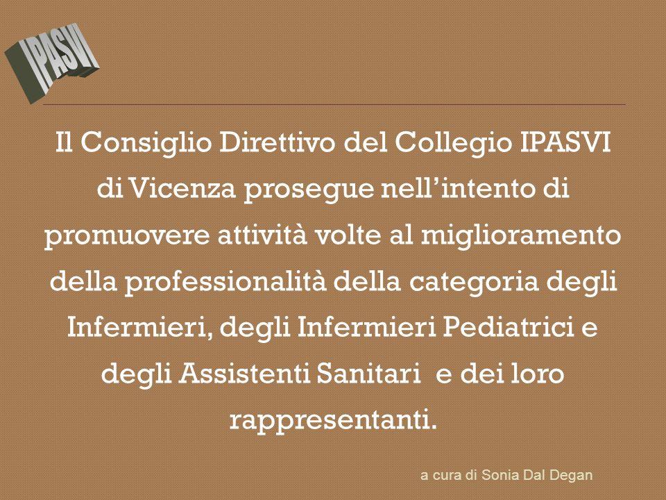Il Consiglio Direttivo del Collegio IPASVI di Vicenza prosegue nellintento di promuovere attività volte al miglioramento della professionalità della categoria degli Infermieri, degli Infermieri Pediatrici e degli Assistenti Sanitari e dei loro rappresentanti.