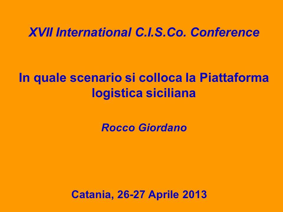 XVII International C.I.S.Co. Conference Catania, 26-27 Aprile 2013 In quale scenario si colloca la Piattaforma logistica siciliana Rocco Giordano