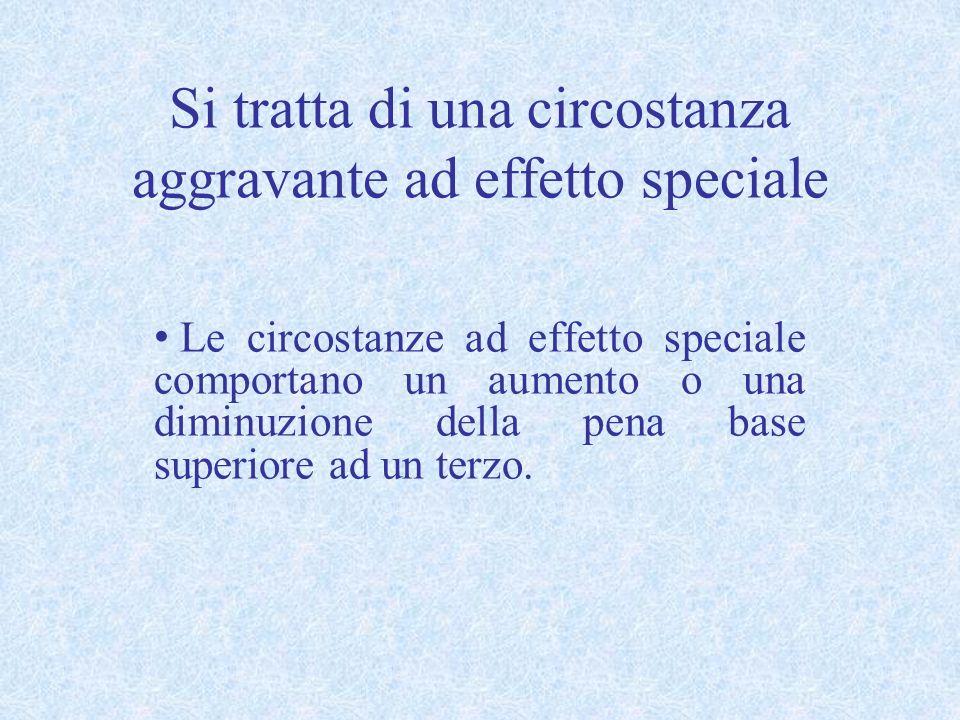 Si tratta di una circostanza aggravante ad effetto speciale Le circostanze ad effetto speciale comportano un aumento o una diminuzione della pena base