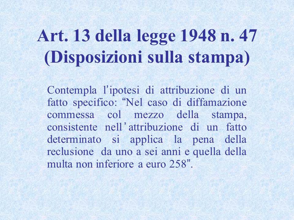 Art. 13 della legge 1948 n. 47 (Disposizioni sulla stampa) Contempla lipotesi di attribuzione di un fatto specifico: Nel caso di diffamazione commessa