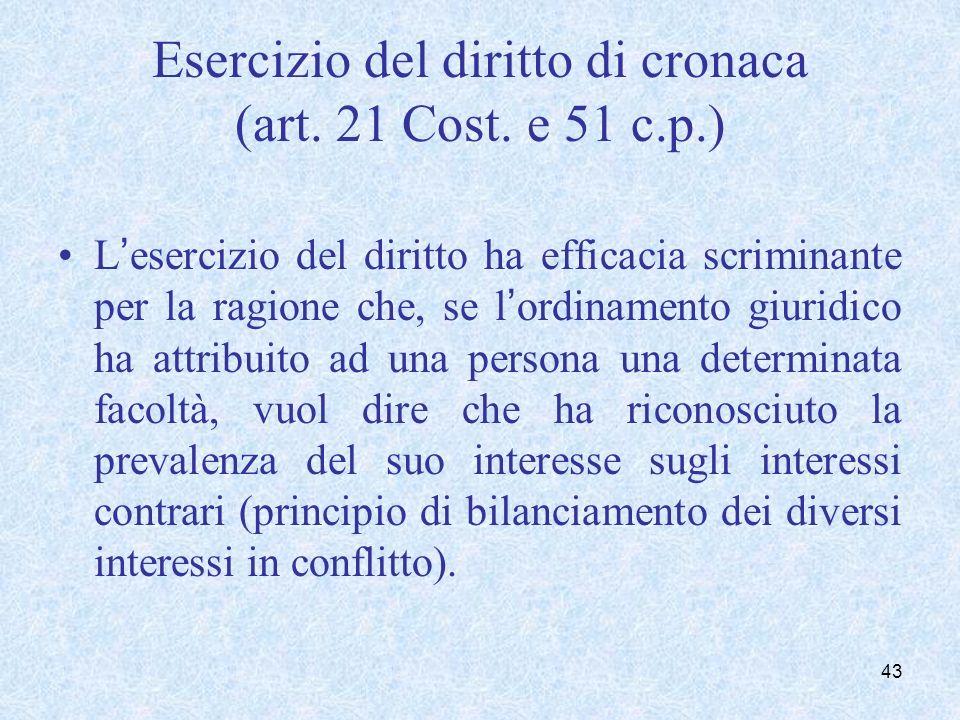 Esercizio del diritto di cronaca (art. 21 Cost. e 51 c.p.) Lesercizio del diritto ha efficacia scriminante per la ragione che, se lordinamento giuridi